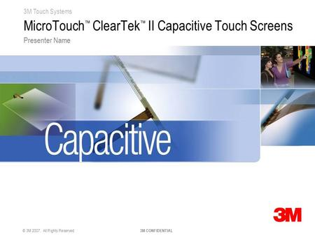 3M Touch Systems © 3M 2007. All Rights Reserved 3M CONFIDENTIAL MicroTouch ™ ClearTek ™ II Capacitive Touch Screens Presenter Name.