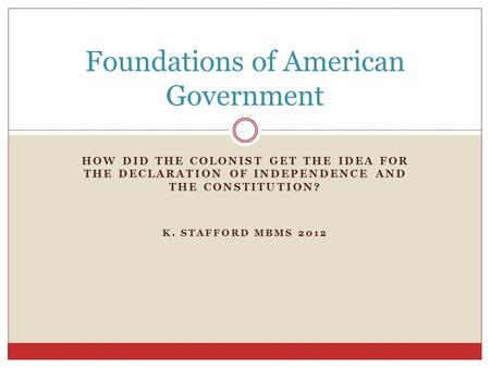 HOW DID THE COLONIST GET THE IDEA FOR THE DECLARATION OF INDEPENDENCE AND THE CONSTITUTION? K. STAFFORD MBMS 2012 Foundations of American Government.