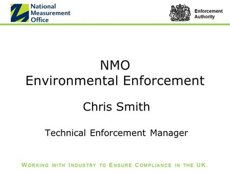 W ORKING WITH I NDUSTRY TO E NSURE C OMPLIANCE IN THE UK. Enforcement Authority NMO Environmental Enforcement Chris Smith Technical Enforcement Manager.
