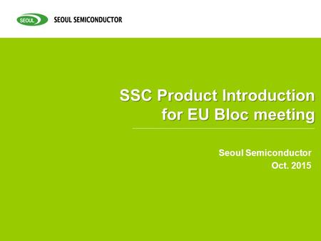 SSC Product Introduction for EU Bloc meeting Seoul Semiconductor Oct. 2015.