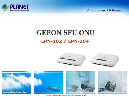 Www.planet.com.tw EPN-102 / EPN-104 GEPON SFU ONU Copyright © PLANET Technology Corporation. All rights reserved.