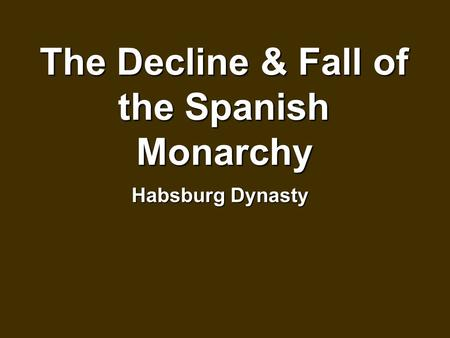 The Decline & Fall of the Spanish Monarchy Habsburg Dynasty.