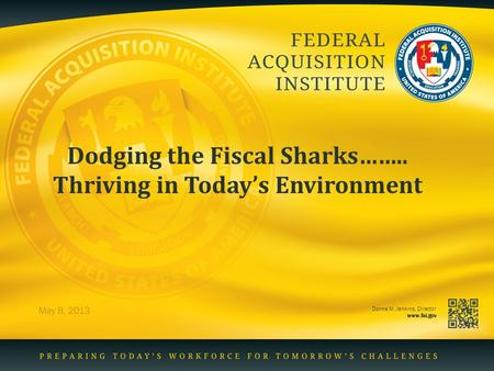 Donna M. Jenkins, Director www.fai.gov Dodging the Fiscal Sharks…….. Thriving in Today's Environment May 8, 2013.