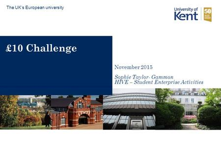 £10 Challenge The UK's European university November 2015 Sophie Taylor- Gammon HIVE – Student Enterprise Activities.