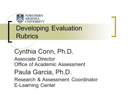 Developing Evaluation Rubrics Cynthia Conn, Ph.D. Associate Director Office of Academic Assessment Paula Garcia, Ph.D. Research & Assessment Coordinator.