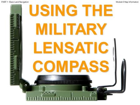 USING THE MILITARY LENSATIC COMPASS Module 6 Map InformationPART 1 Basic Land Navigation.