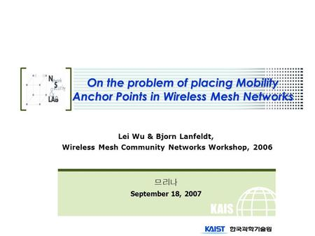 KAIS T On the problem of placing Mobility Anchor Points in Wireless Mesh Networks Lei Wu & Bjorn Lanfeldt, Wireless Mesh Community Networks Workshop, 2006.