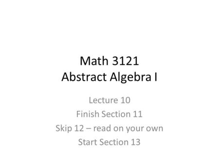 Math 3121 Abstract Algebra I Lecture 10 Finish Section 11 Skip 12 – read on your own Start Section 13.