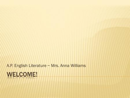 A.P. English Literature ~ Mrs. Anna Williams.  B.A. ~ University of Virginia  English  M.Ed.~ University of Virginia  Secondary English Education.