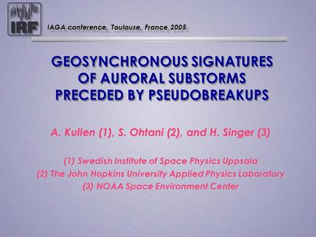 GEOSYNCHRONOUS SIGNATURES OF AURORAL SUBSTORMS PRECEDED BY PSEUDOBREAKUPS A. Kullen (1), S. Ohtani (2), and H. Singer (3) A. Kullen (1), S. Ohtani (2),