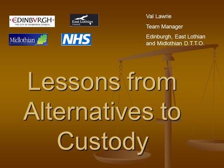 Lessons from Alternatives to Custody Val Lawrie Team Manager Edinburgh, East Lothian and Midlothian D.T.T.O.