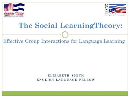 ELIZABETH SMITH ENGLISH LANGUAGE FELLOW The Social LearningTheory: Effective Group Interactions for Language Learning.