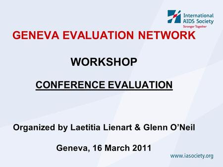 GENEVA EVALUATION NETWORK WORKSHOP CONFERENCE EVALUATION Organized by Laetitia Lienart & Glenn O'Neil Geneva, 16 March 2011.
