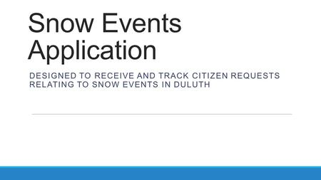 Snow Events Application DESIGNED TO RECEIVE AND TRACK CITIZEN REQUESTS RELATING TO SNOW EVENTS IN DULUTH.