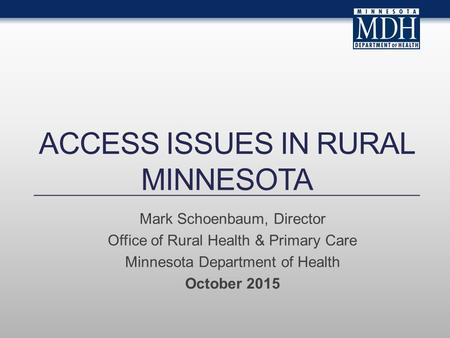 ACCESS ISSUES IN RURAL MINNESOTA Mark Schoenbaum, Director Office of Rural Health & Primary Care Minnesota Department of Health October 2015.