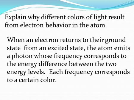 Explain why different colors of light result from electron behavior in the atom. When an electron returns to their ground state from an excited state,