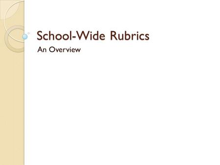 School-Wide Rubrics An Overview. Our Expectations NEASC required for accreditation Developed by a 20+ member leadership team with representation of many.