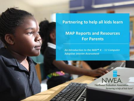 Partnering to help all kids learn MAP Reports and Resources For Parents An Introduction to the MAP® K – 12 Computer Adaptive Interim Assessment.