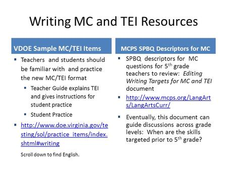 Writing MC and TEI Resources VDOE Sample MC/TEI Items  Teachers and students should be familiar with and practice the new MC/TEI format  Teacher Guide.