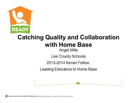 Catching Quality and Collaboration with Home Base Angel Mills Lee County Schools 2013-2014 Kenan Fellow: Leading Educators to Home Base.