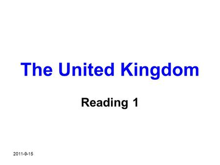 2011-9-15 The United Kingdom Reading 1. Warming up Do this quiz and find out how much you know about UK? 1. How many countries does the UK consist of?