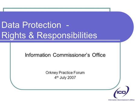 Data Protection - Rights & Responsibilities Information Commissioner's Office Orkney Practice Forum 4 th July 2007.