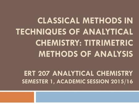 CLASSICAL METHODS IN TECHNIQUES OF ANALYTICAL CHEMISTRY: TITRIMETRIC METHODS OF ANALYSIS ERT 207 ANALYTICAL CHEMISTRY SEMESTER 1, ACADEMIC SESSION 2015/16.