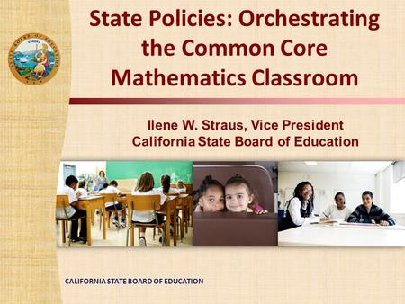 CALIFORNIA STATE BOARD OF EDUCATION State Policies: Orchestrating the Common Core Mathematics Classroom Ilene W. Straus, Vice President California State.