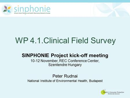 WP 4.1.Clinical Field Survey SINPHONIE Project kick-off meeting 10-12 November, REC Conference Center, Szentendre Hungary Peter Rudnai National Institute.
