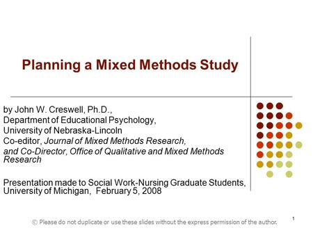 1 Planning a Mixed Methods Study by John W. Creswell, Ph.D., Department of Educational Psychology, University of Nebraska-Lincoln Co-editor, Journal of.