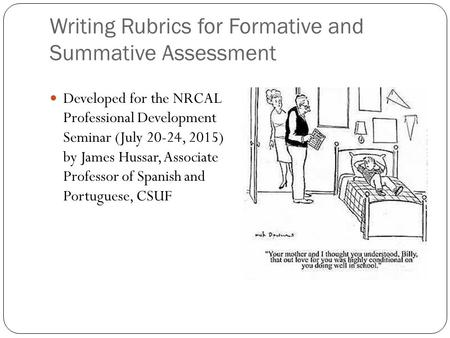 Writing Rubrics for Formative and Summative Assessment Developed for the NRCAL Professional Development Seminar (July 20-24, 2015) by James Hussar, Associate.