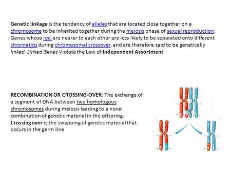 Genetic linkage is the tendency of alleles that are located close together on a chromosome to be inherited together during the meiosis phase of sexual.