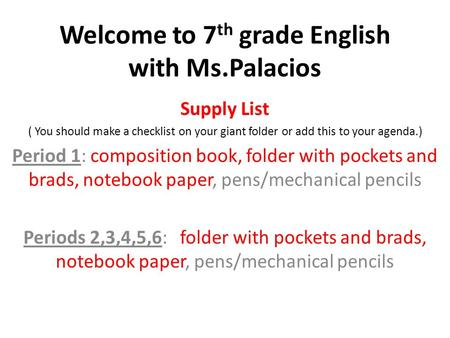 Welcome to 7 th grade English with Ms.Palacios Supply List ( You should make a checklist on your giant folder or add this to your agenda.) Period 1: composition.