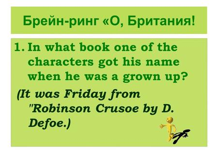 Брейн-ринг «О, Британия! 1.In what book one of the characters got his name when he was a grown up? (It was Friday from Robinson Crusoe by D. Defoe.)