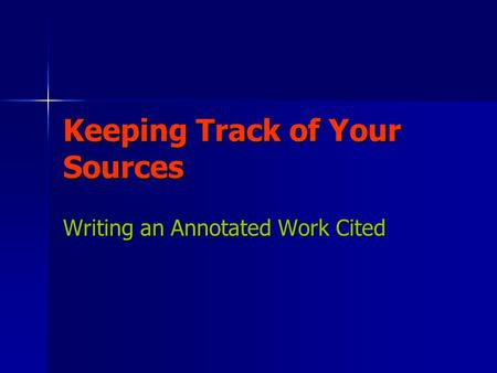 Keeping Track of Your Sources Writing an Annotated Work Cited.