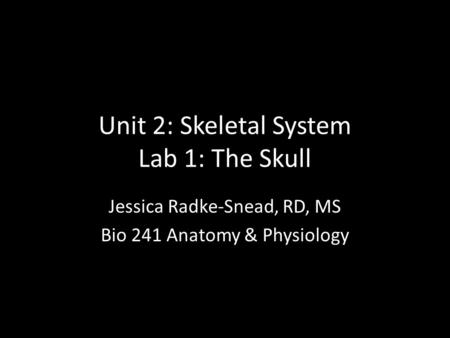 Unit 2: Skeletal System Lab 1: The Skull Jessica Radke-Snead, RD, MS Bio 241 Anatomy & Physiology.