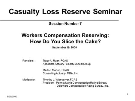 8/29/2000 1 Casualty Loss Reserve Seminar Session Number 7 Workers Compensation Reserving: How Do You Slice the Cake? September 19, 2000 Panelists:Tracy.