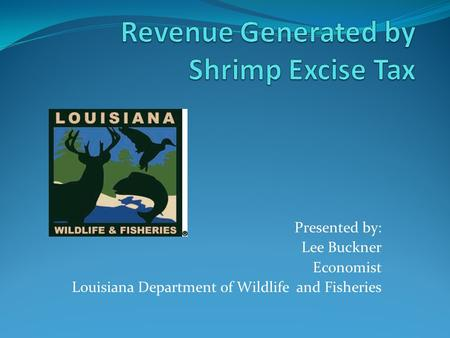 Presented by: Lee Buckner Economist Louisiana Department of Wildlife and Fisheries.