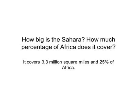 How big is the Sahara? How much percentage of Africa does it cover? It covers 3.3 million square miles and 25% of Africa.