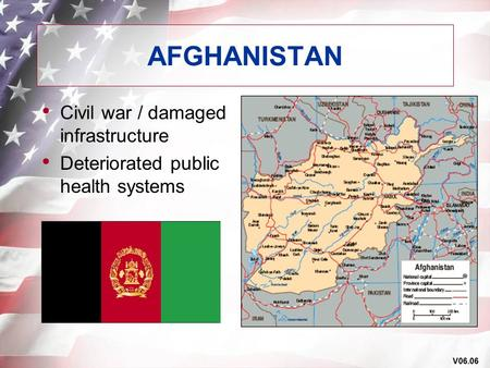 V06.06 AFGHANISTAN Civil war / damaged infrastructure Deteriorated public health systems.