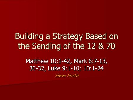 Building a Strategy Based on the Sending of the 12 & 70 Matthew 10:1-42, Mark 6:7-13, 30-32, Luke 9:1-10; 10:1-24 Steve Smith.