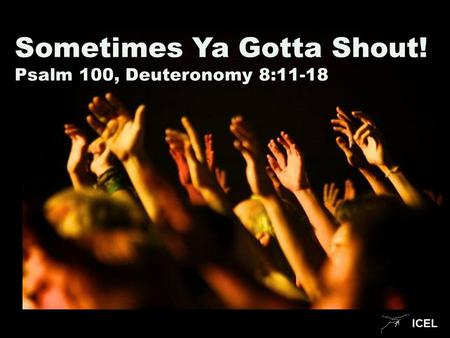 ICEL Sometimes Ya Gotta Shout! Psalm 100, Deuteronomy 8:11-18.