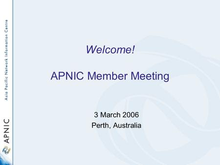 Welcome! APNIC Member Meeting 3 March 2006 Perth, Australia.