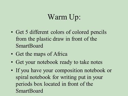 Warm Up: Get 5 different colors of colored pencils from the plastic draw in front of the SmartBoard Get the maps of Africa Get your notebook ready to take.