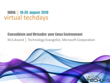 Virtual techdays INDIA │ 18-20 august 2010 virtual techdays INDIA │ 18-20 august 2010 Consolidate and Virtualize your Linux Environment M.S.Anand │ Technology.