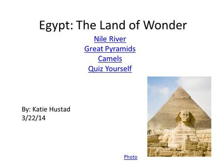 Egypt: The Land of Wonder Nile River Great Pyramids Camels Quiz Yourself Photo By: Katie Hustad 3/22/14.
