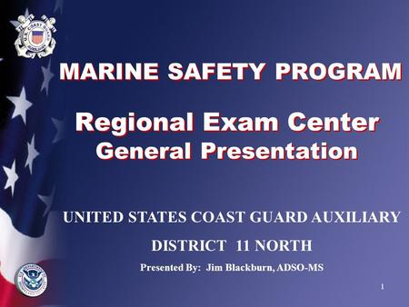 1 MARINE SAFETY PROGRAM Regional Exam Center General Presentation UNITED STATES COAST GUARD AUXILIARY DISTRICT 11 NORTH Presented By: Jim Blackburn, ADSO-MS.