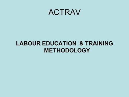 ACTRAV LABOUR EDUCATION & TRAINING METHODOLOGY. VALUES AND PRINCIPLES Building strong, independent, democratic and representative trade unions Strengthening.
