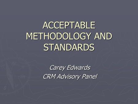 ACCEPTABLE METHODOLOGY AND STANDARDS Carey Edwards CRM Advisory Panel.