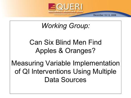 Working Group: Can Six Blind Men Find Apples & Oranges? Measuring Variable Implementation of QI Interventions Using Multiple Data Sources.